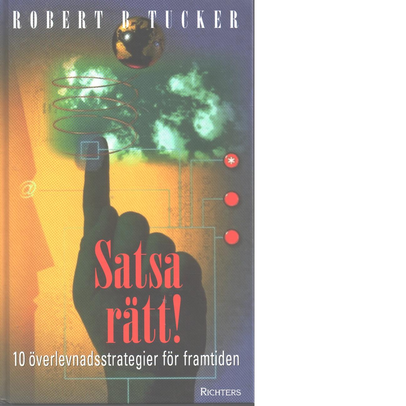 Satsa rätt! : tio överlevnadsstrategier för framtiden - Tucker, Robert B.