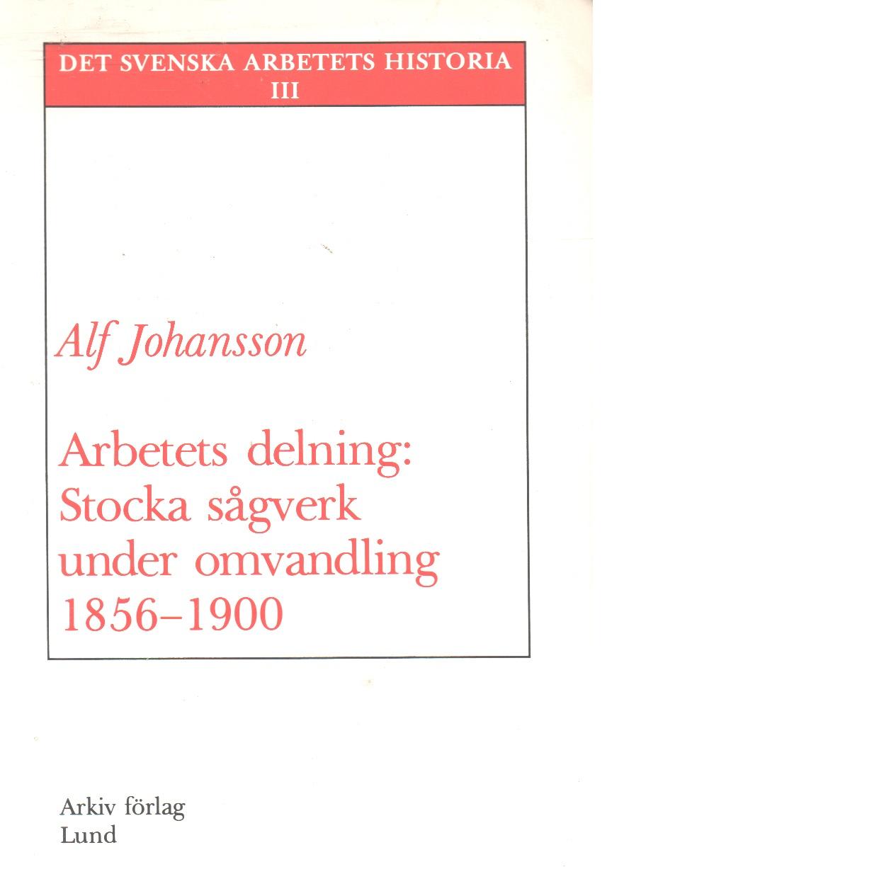 Arbetets delning : Stocka sågverk under omvandling 1856-1900 - 1856-1900 / Alf Johansson. Johansson, Alf O.