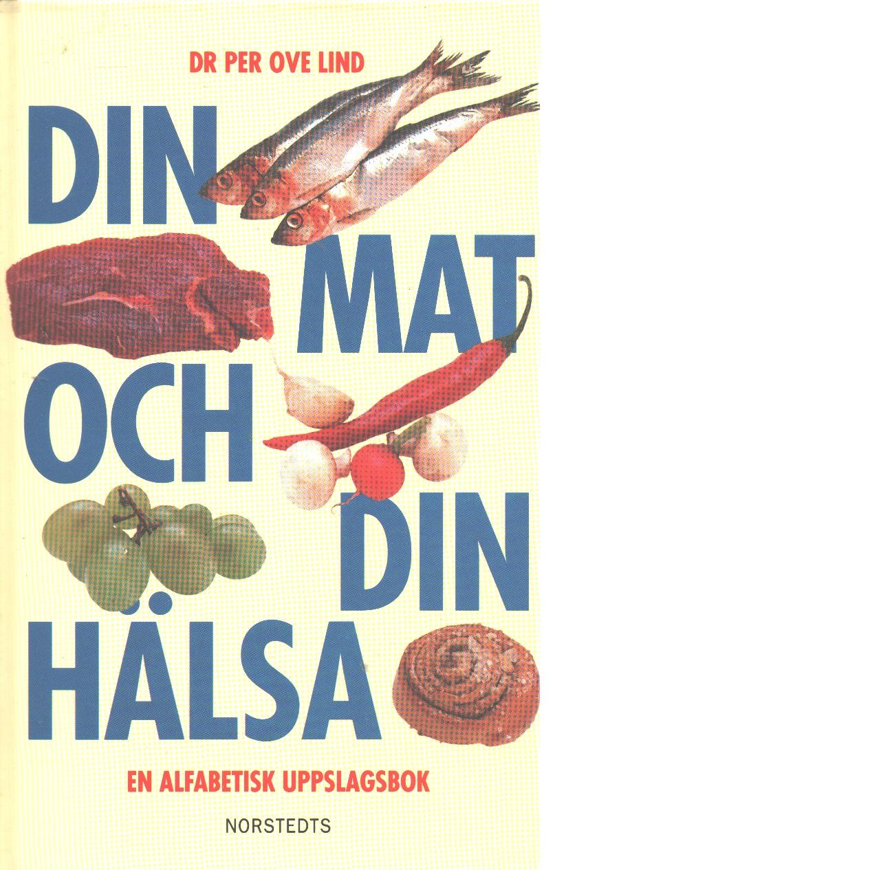 Din mat och din hälsa : en alfabetisk uppslagsbok - Lind, Per Ove