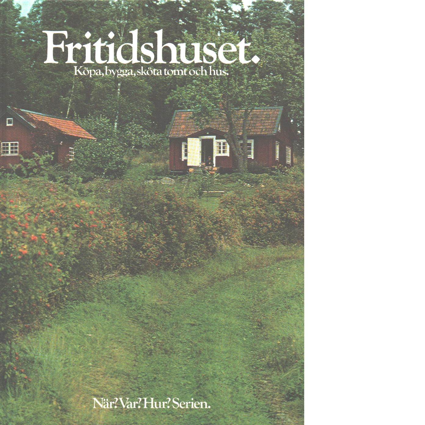 Fritidshuset : köpa, bygga, sköta tomt och hus - Red.
