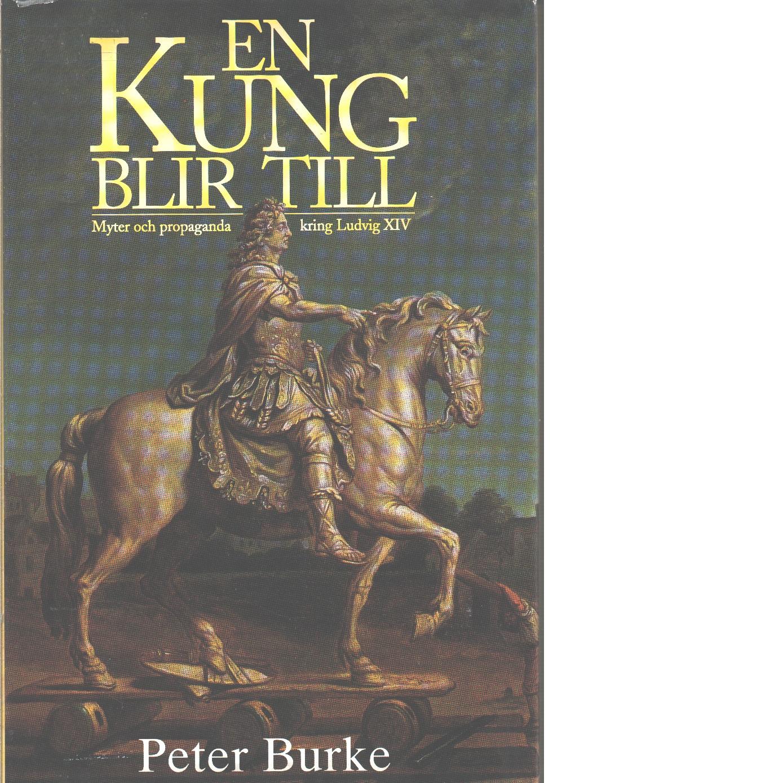 En kung blir till : myter och propaganda kring Ludvig XIV - Burke, Peter