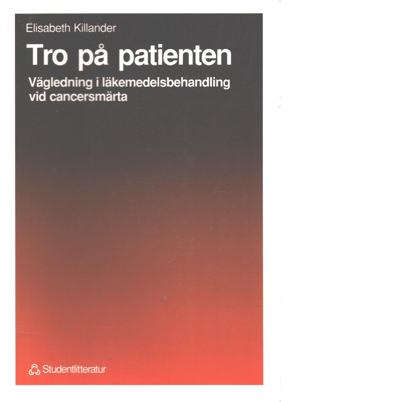 Tro på patienten : vägledning i läkemedelsbehandling vid cancersmärta - Killander, Elisabeth