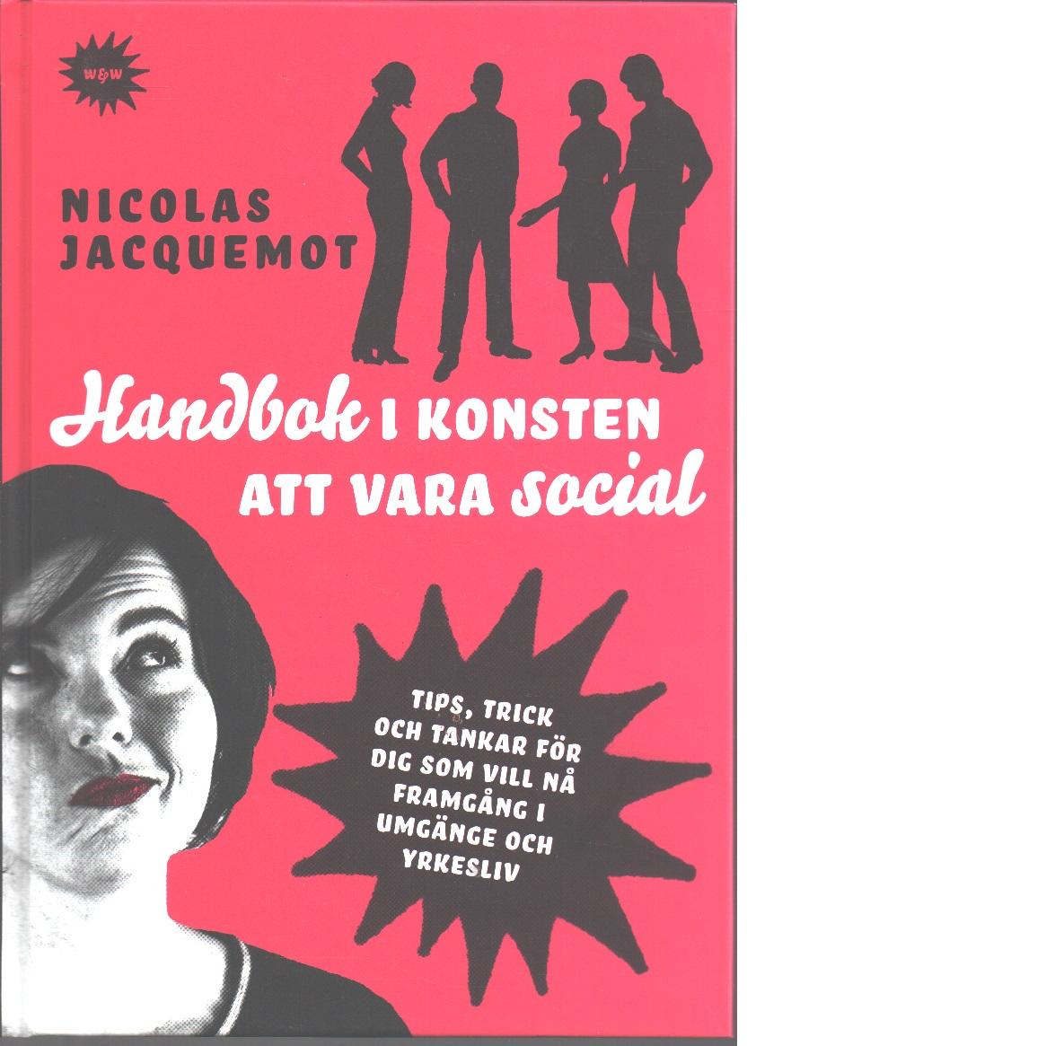 Handbok i konsten att vara social : tips, trick och tankar för dig som vill nå framgång i umgänge och yrkesliv - Jacquemot, Nicolas,
