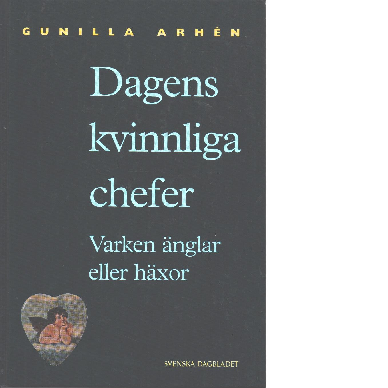 Dagens kvinnliga chefer : varken änglar eller häxor - Arhén, Gunilla