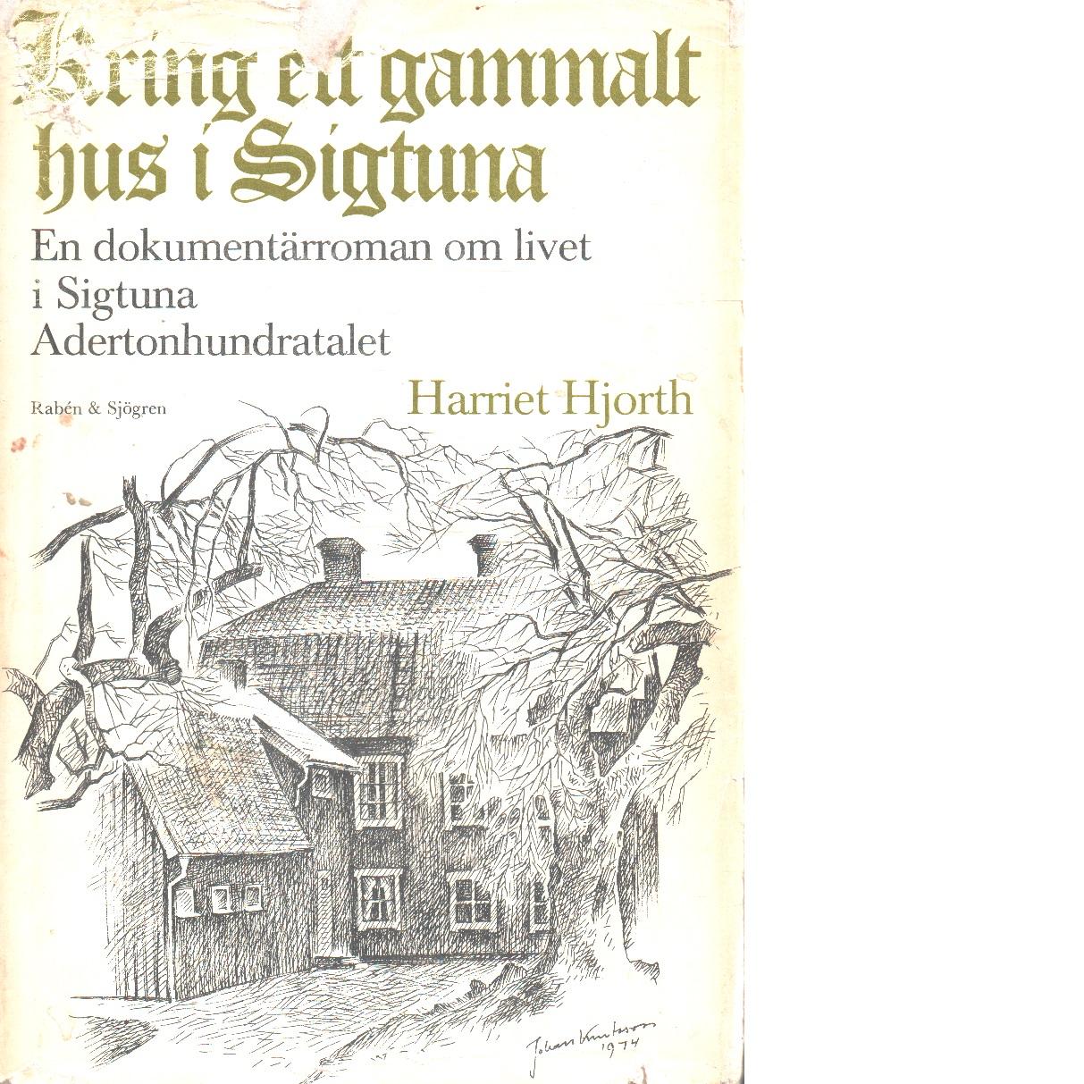 Kring ett gammalt hus i Sigtuna : adertonhundratalet  Staden : en dokumentärroman om livet i och omkring Sigtuna. D. 5 - Hjorth, Harriet