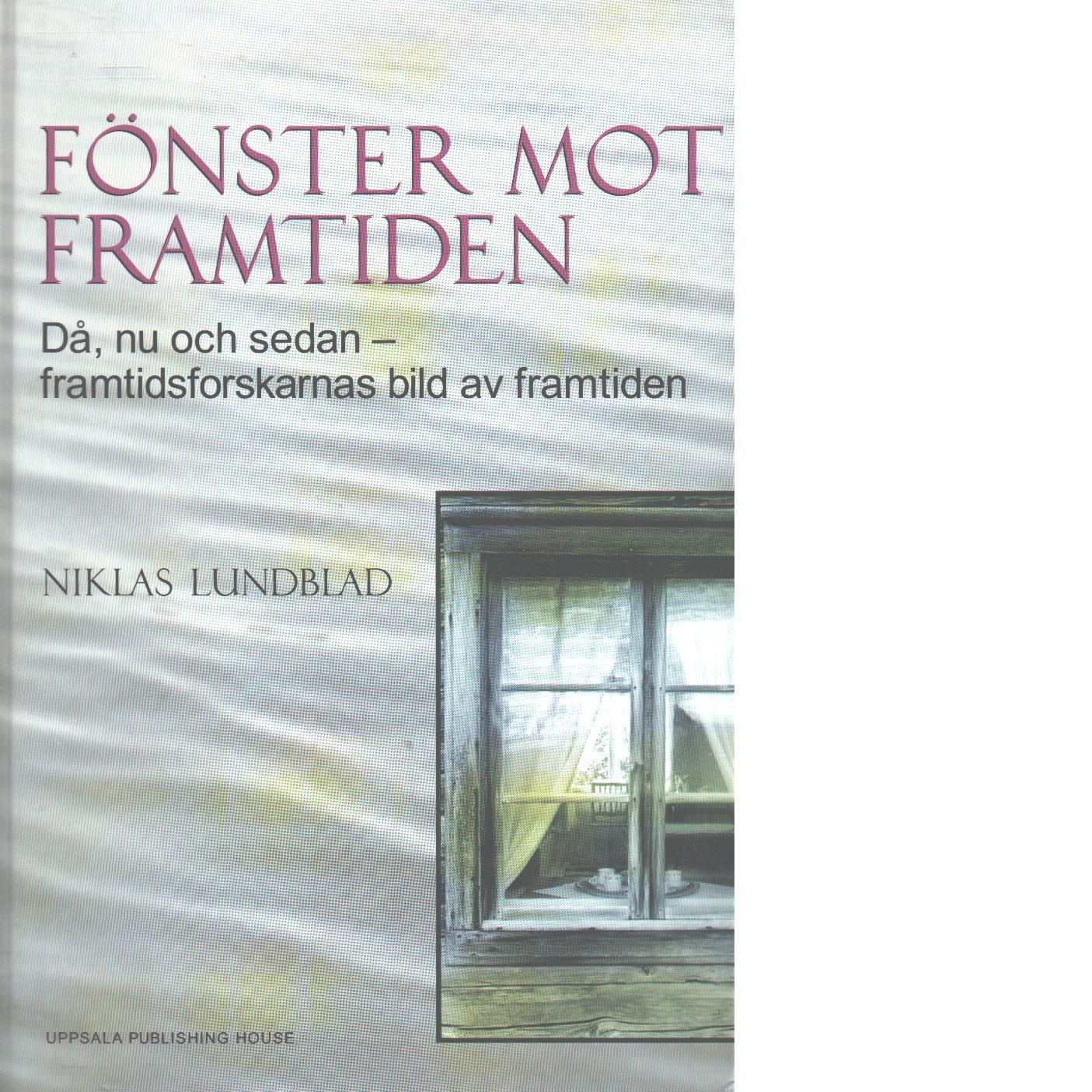 Fönster mot framtiden : då, nu, sedan - framtidsforskarnas bild av framtiden - Lundblad, Niklas