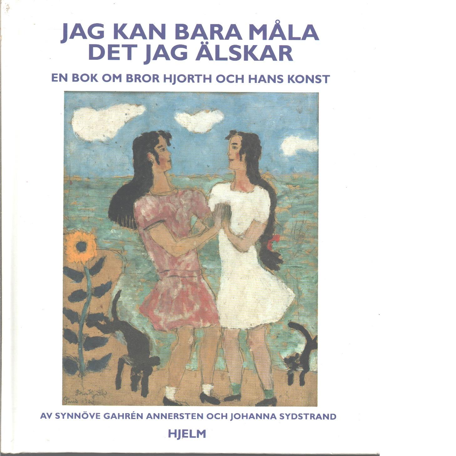 Jag kan bara måla det jag älskar : en bok om Bror Hjorth och hans konst - Gahrén Annersten, Synnöve och Sydstrand, Johanna