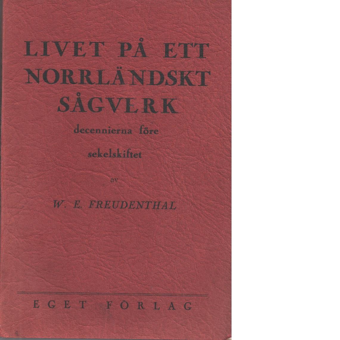 Livet på ett norrländskt sågverk decennierna före sekelskiftet - Freudenthal, W. E.