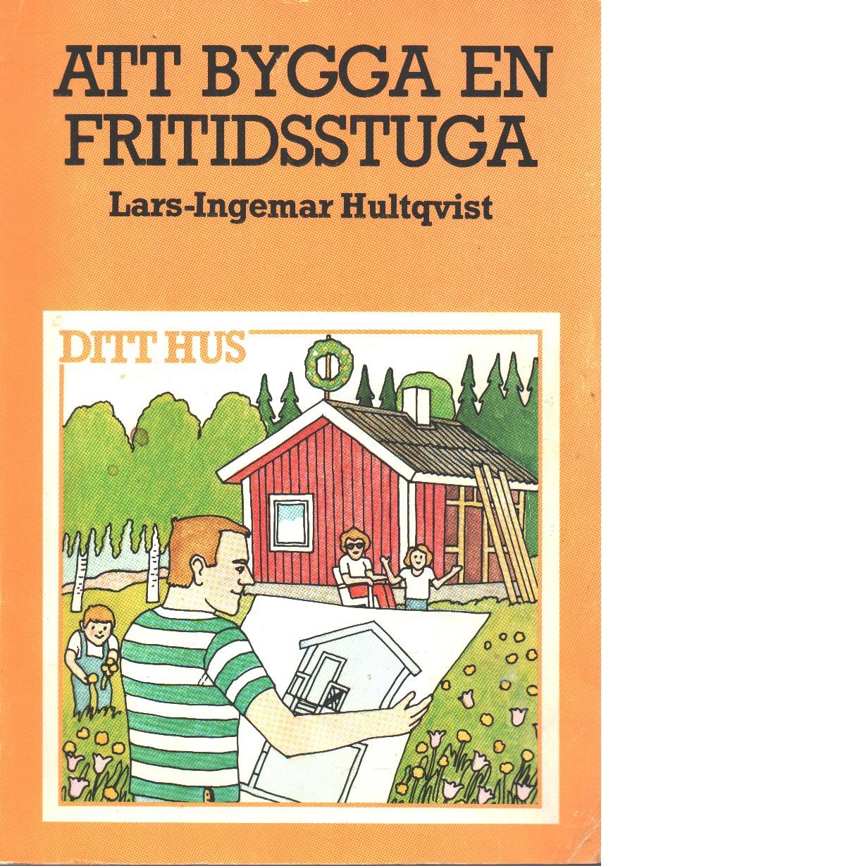Att bygga en fritidsstuga - Hultqvist, Lars