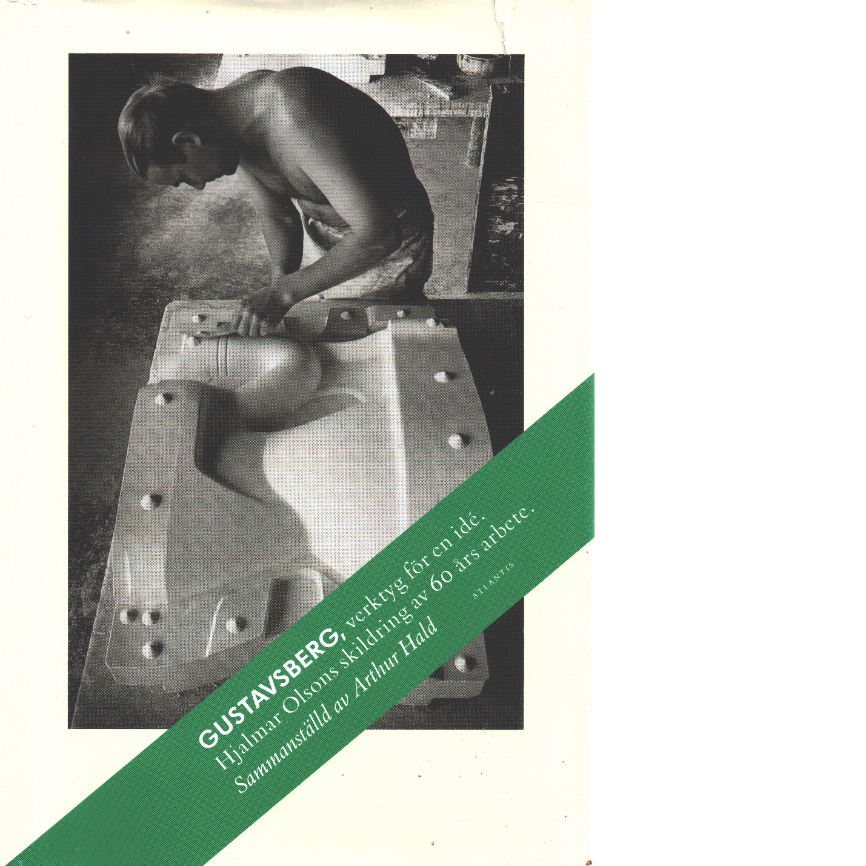 Gustavsberg, verktyg för en idé : Hjalmar Olsons skildring av 60 års arbete - Olson, Hjalmar och Hald, Arthur