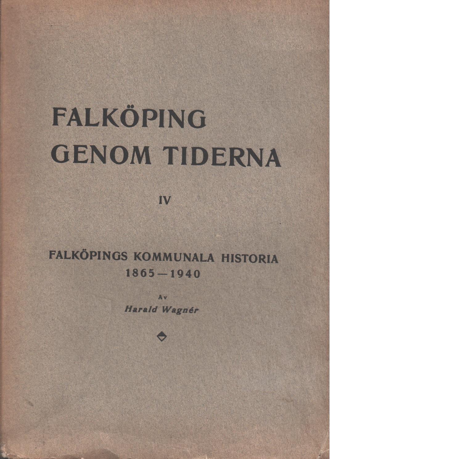 Falköping genom tiderna 4 Falköpings kommunala historia : 1865-1940 - Wagnér, Harald