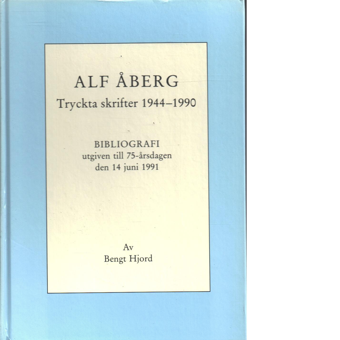 Alf Åberg : tryckta skrifter 1944-1990 : bibliografi utgiven till 75-årsdagen den 14 juni 1991 - Hjord, Bengt