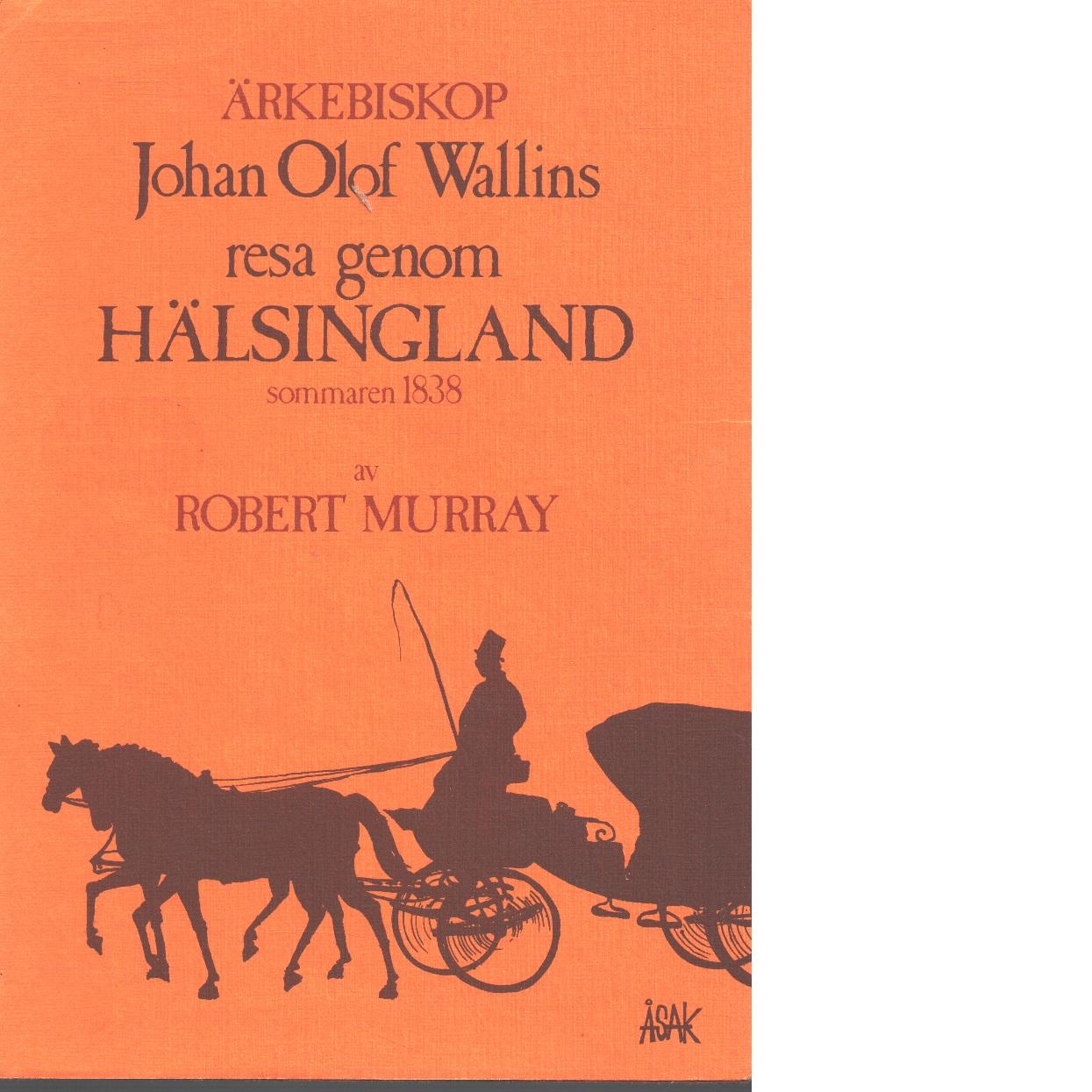 Ärkebiskop Johan Olof Wallins resa genom Hälsingland sommaren 1838 - Murray, Robert