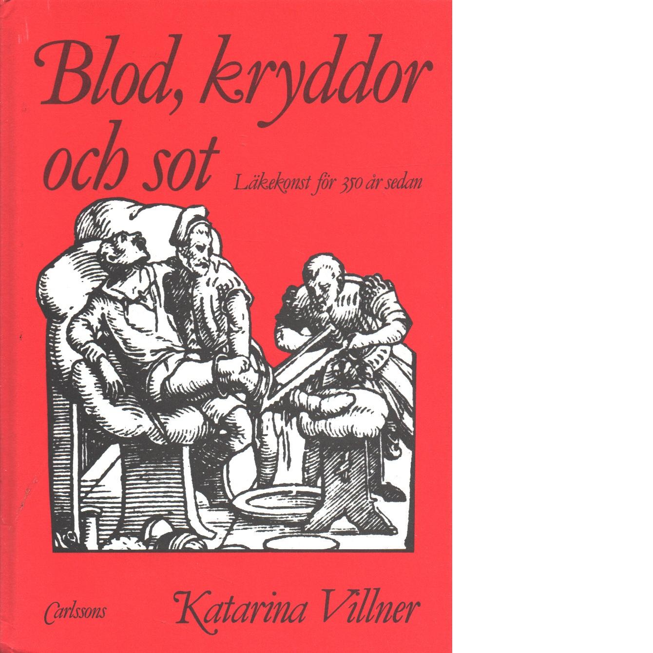 Blod, kryddor och sot : läkekonst för 350 år sedan - Villner, Katarina