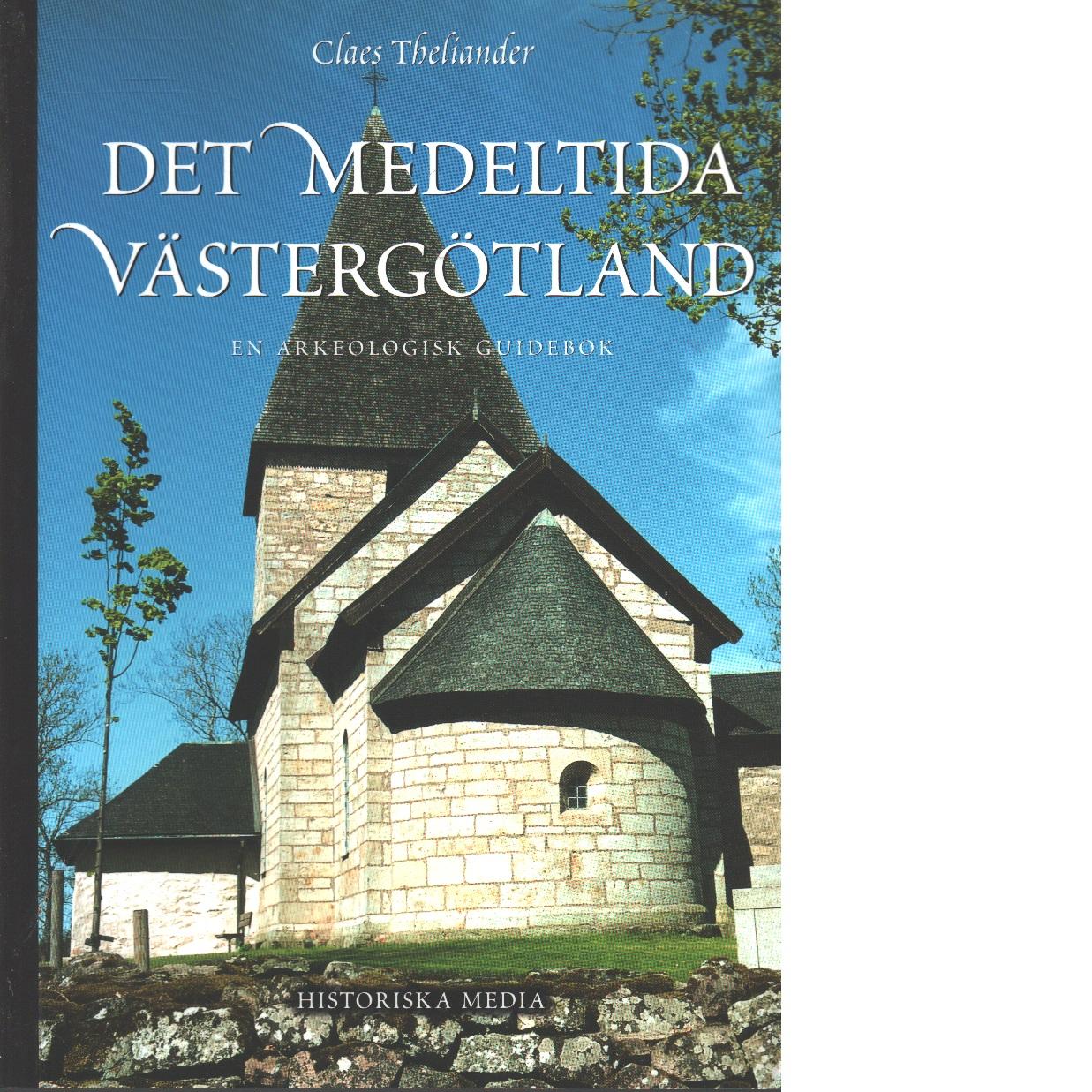 Det medeltida Västergötland  : : en arkeologisk guidebok - Theliander, Claes