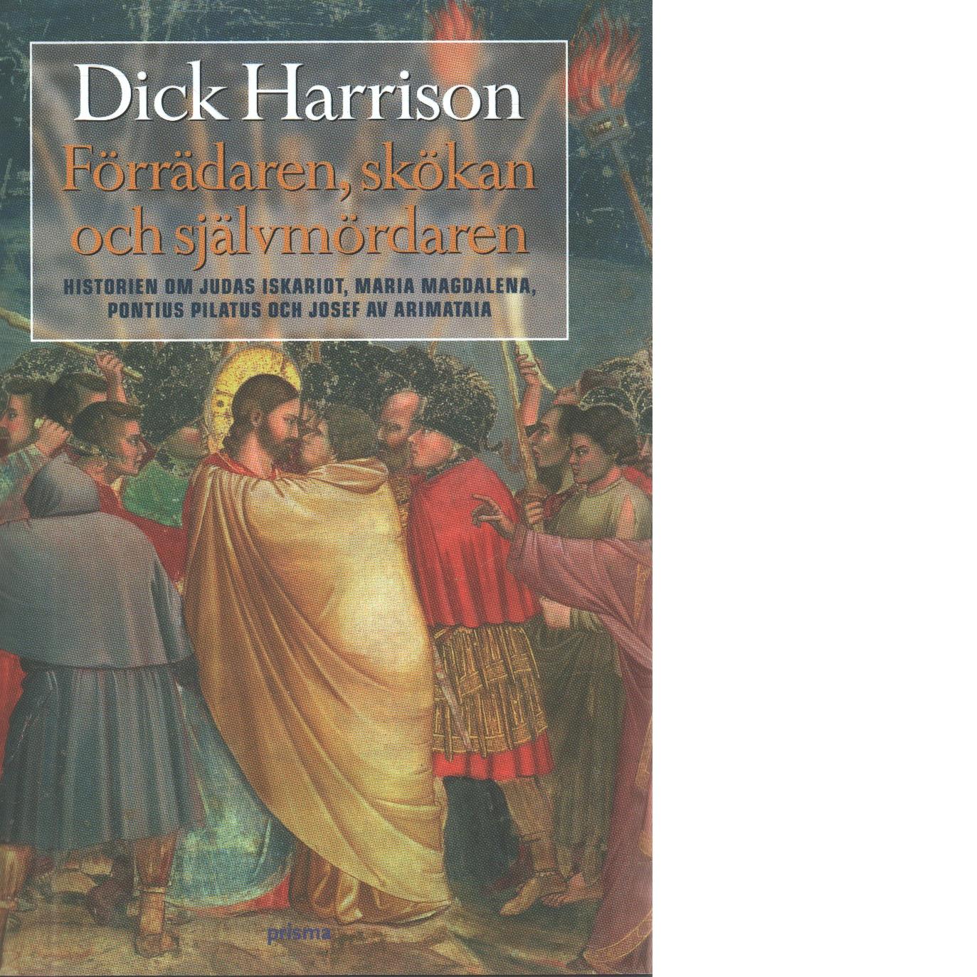Förrädaren, skökan och självmördaren : historien om Judas Iskariot, Maria Magdalena, Pontius Pilatus och Josef av Arimataia - Harrison, Dick