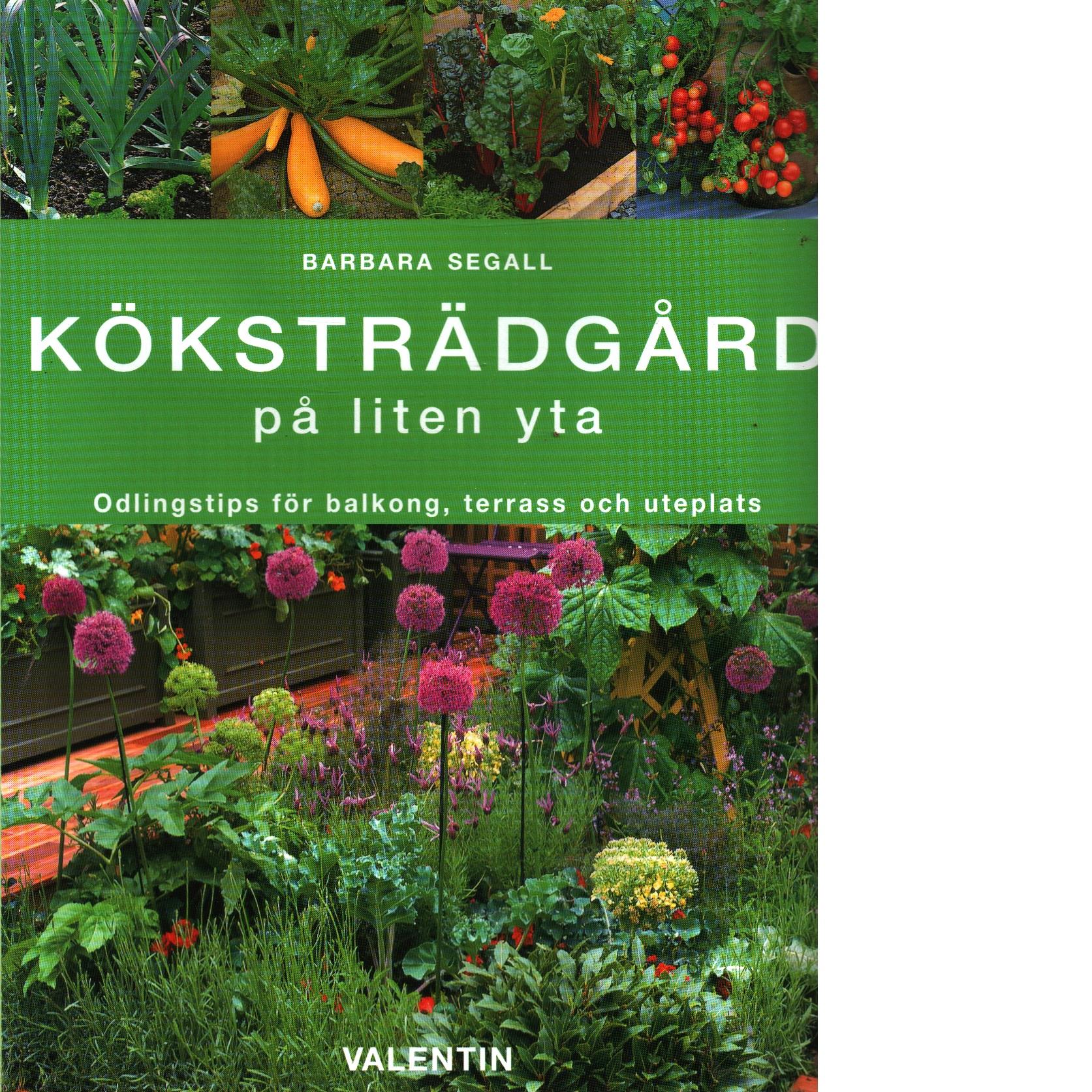 Köksträdgård på liten yta : odlingstips för balkonger, terasser och uteplatser - Segall, Barbara