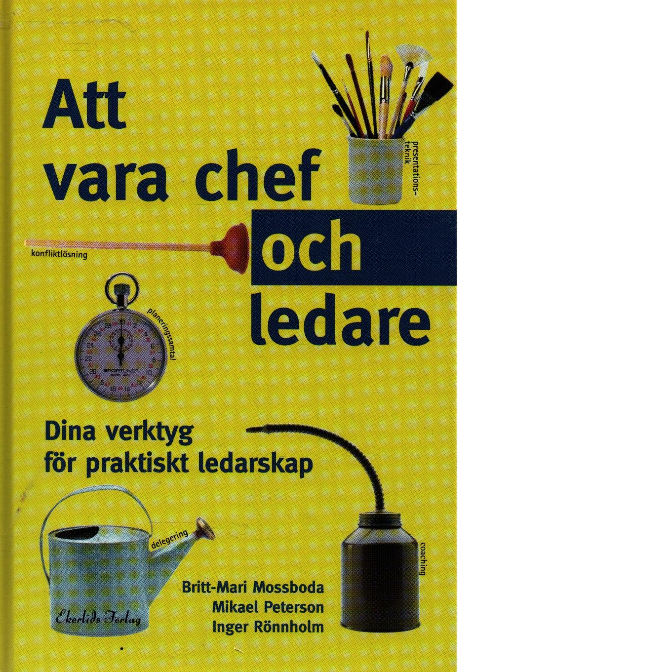 Att vara chef och ledare : dina verktyg för praktiskt ledarskap - Mossboda, Britt-Mari och Peterson, Mikael, samt Rönnholm, Inga