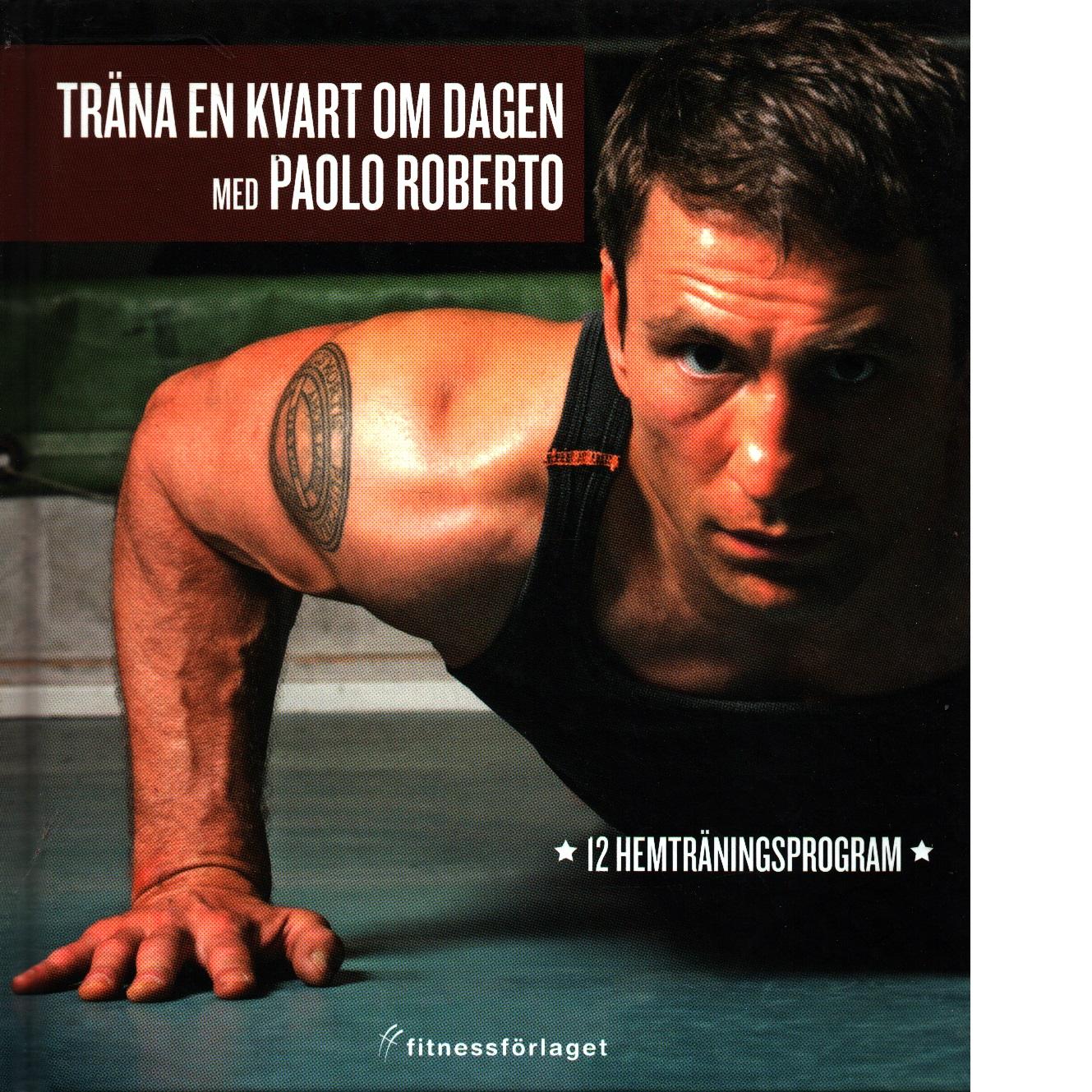 Träna en kvart om dagen med Paolo Roberto : [12 hemträningsprogram] - Roberto, Paolo