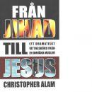 Från jihad till Jesus : [ett dramatiskt vittnesbörd från en omvänd muslim] - Alam, Christopher