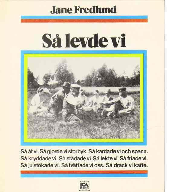 Så levde vi : en bok om vardagsliv och vardagsting från förr - Fredlund, Jane