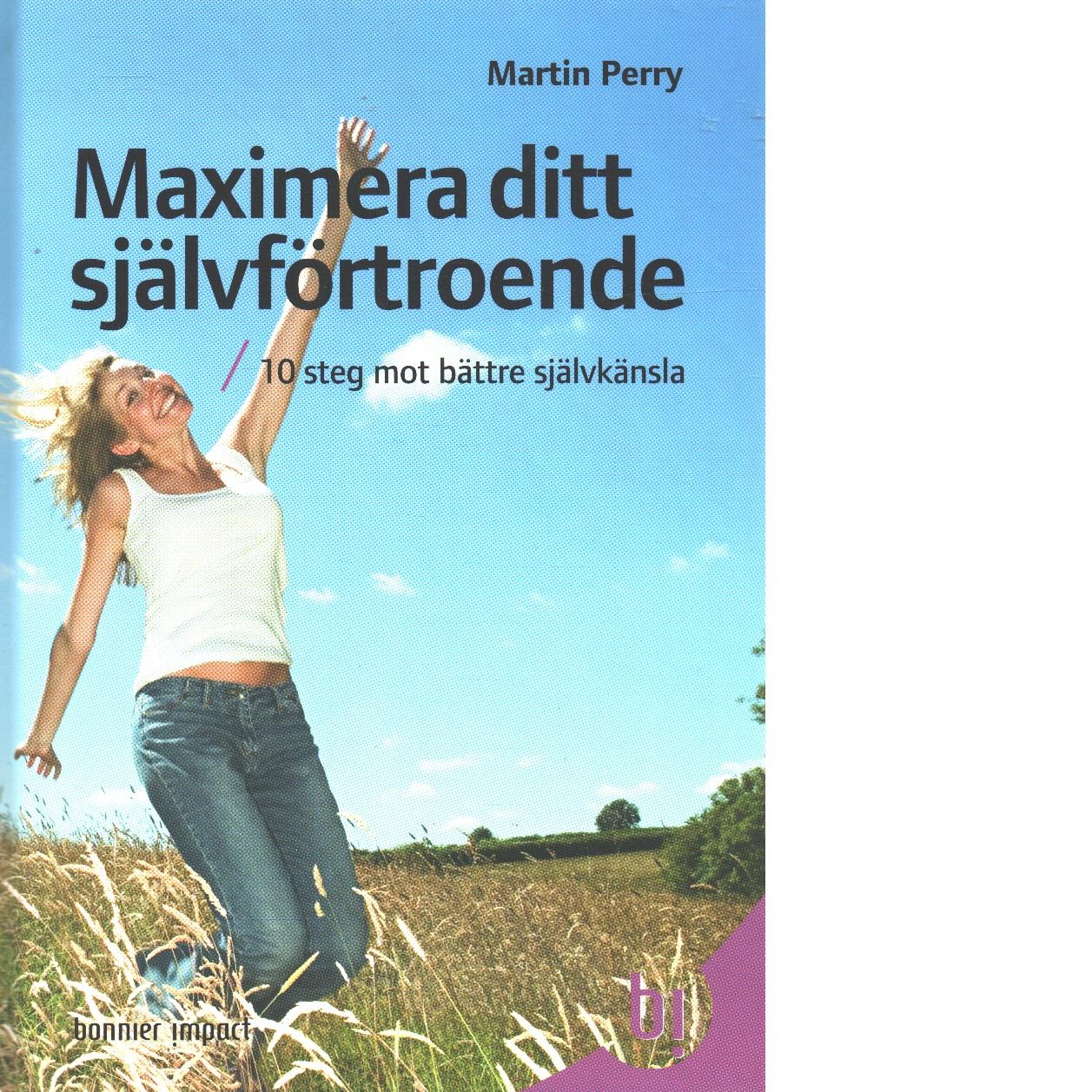 Maximera ditt självförtroende : 10 steg mot bättre självkänsla - Perry, Martin