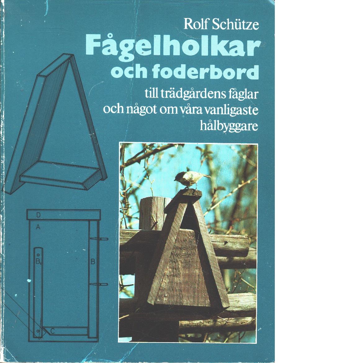 Fågelholkar och foderbord till trädgårdens fåglar och något om våra vanligaste hålbyggare - Schütze, Rolf