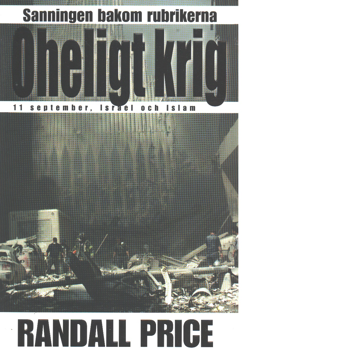 Oheligt krig : [sanningen bakom rubrikerna : 11 september, Israel och islam] - Price, Randall