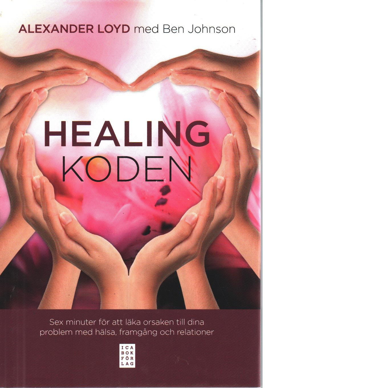Healingkoden : sex minuter för att läka orsaken till dina problem med hälsa, framgång och relationer - Loyd, Alexander och Johnson, Ben