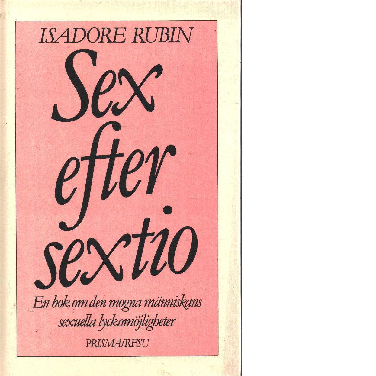 Sex efter sextio : [en bok om den mogna människans sexuella lyckomöjligheter] - Rubin, Isadore