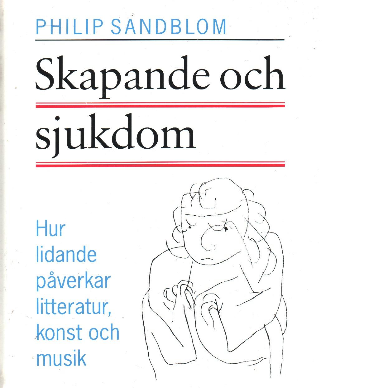 Skapande och sjukdom : hur lidande påverkar litteratur, konst och musik - Sandblom, Philip