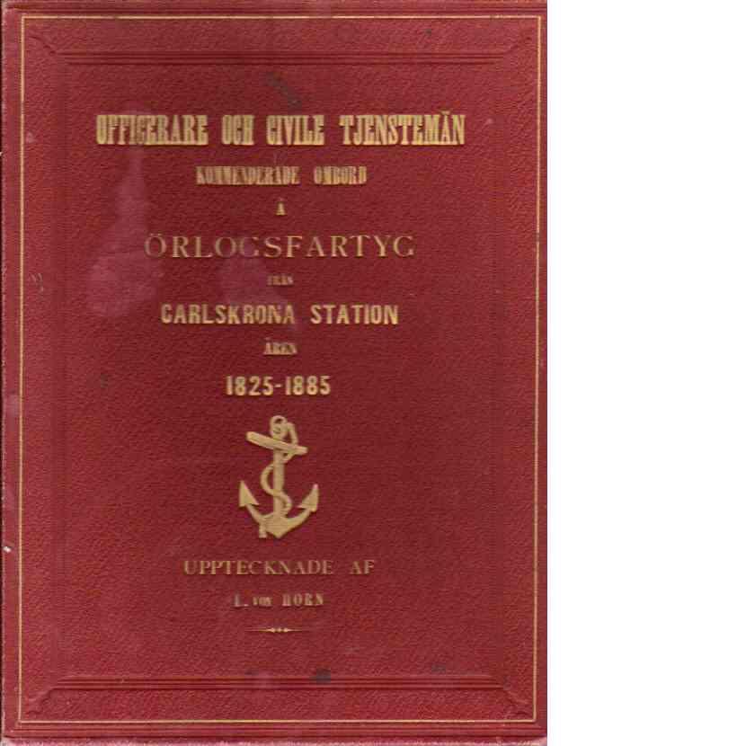 Officerare och civile tjenstemän kommenderade ombord i örlogsfartyg från Carlskrona station åren 1825 - 1885. - L. Von Horn