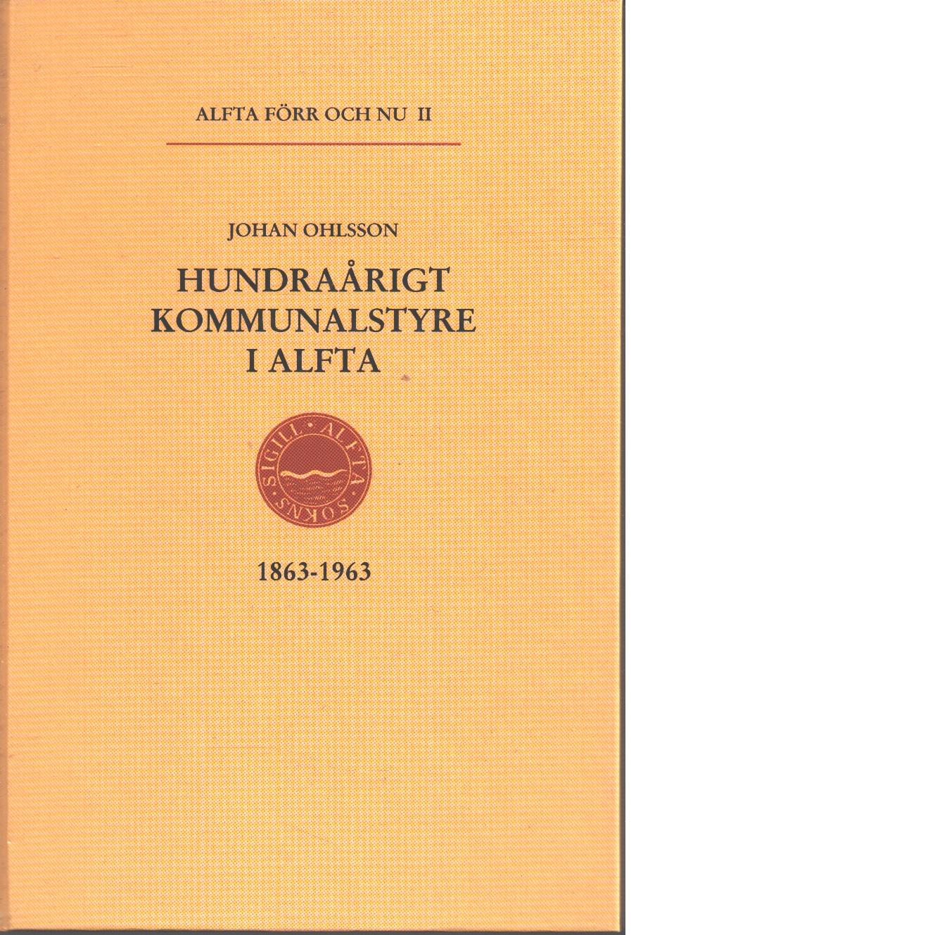 Alfta förr och nu. 2, Hundraårigt kommunalstyre i Alfta : 1863-1963 - Ohlsson, Johan