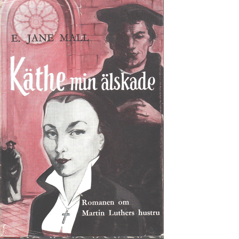 Käthe, min älskade : [romanen om martin luthers hustru] - Mall, E. Jane