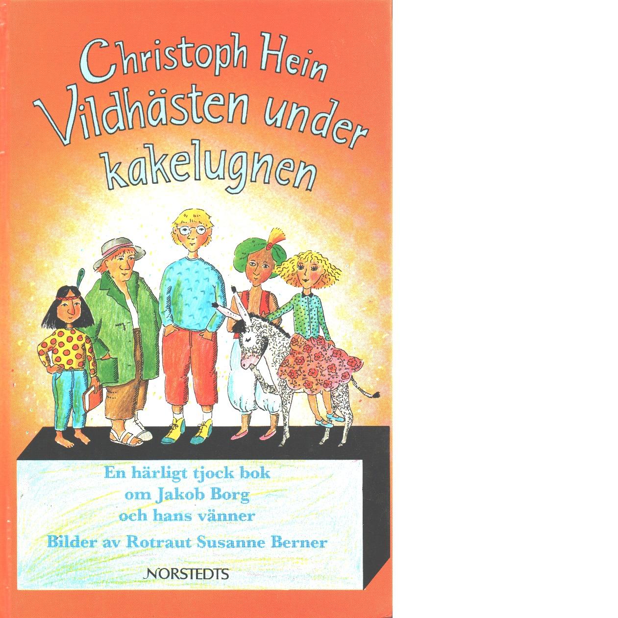 Vildhästen under kakelugnen : en härligt tjock bok om Jakob Borg och hans vänner - Hein, Christoph