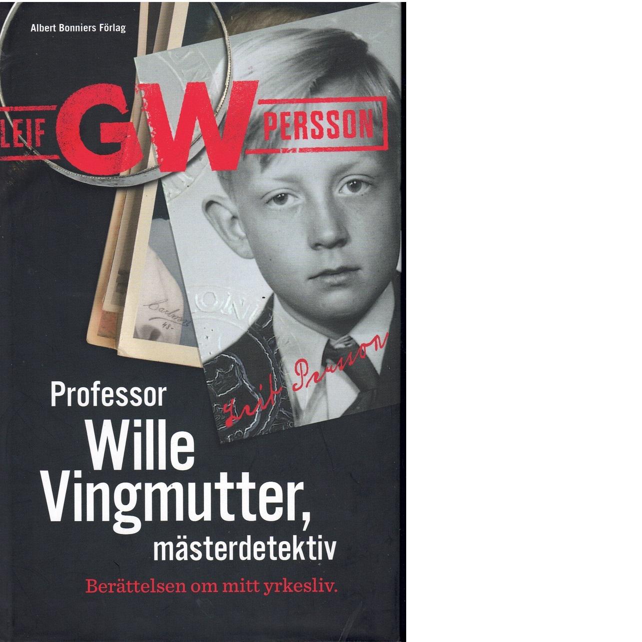 Professor Wille Vingmutter, mästerdetektiv : berättelsen om mitt arbetsliv - Persson, Leif G. W.