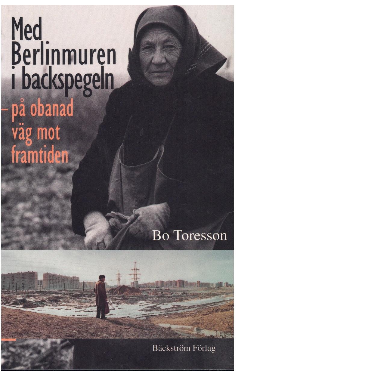 Med Berlinmuren i backspegeln : på obanad väg mot framtiden - Toresson, Bo