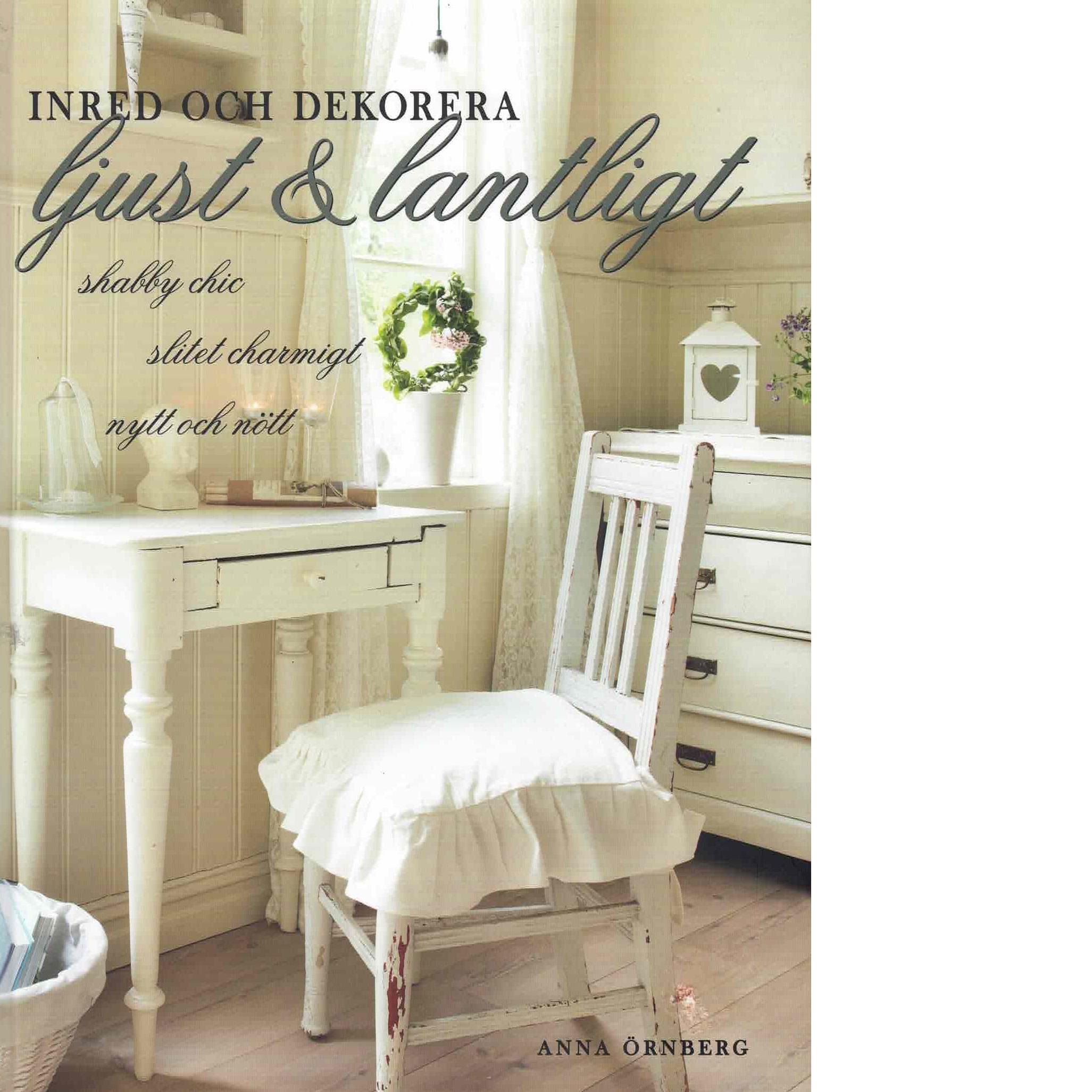 Inred och dekorera ljust & lantligt : shabby chic, slitet charmigt, nytt och nött - Örnberg, Anna