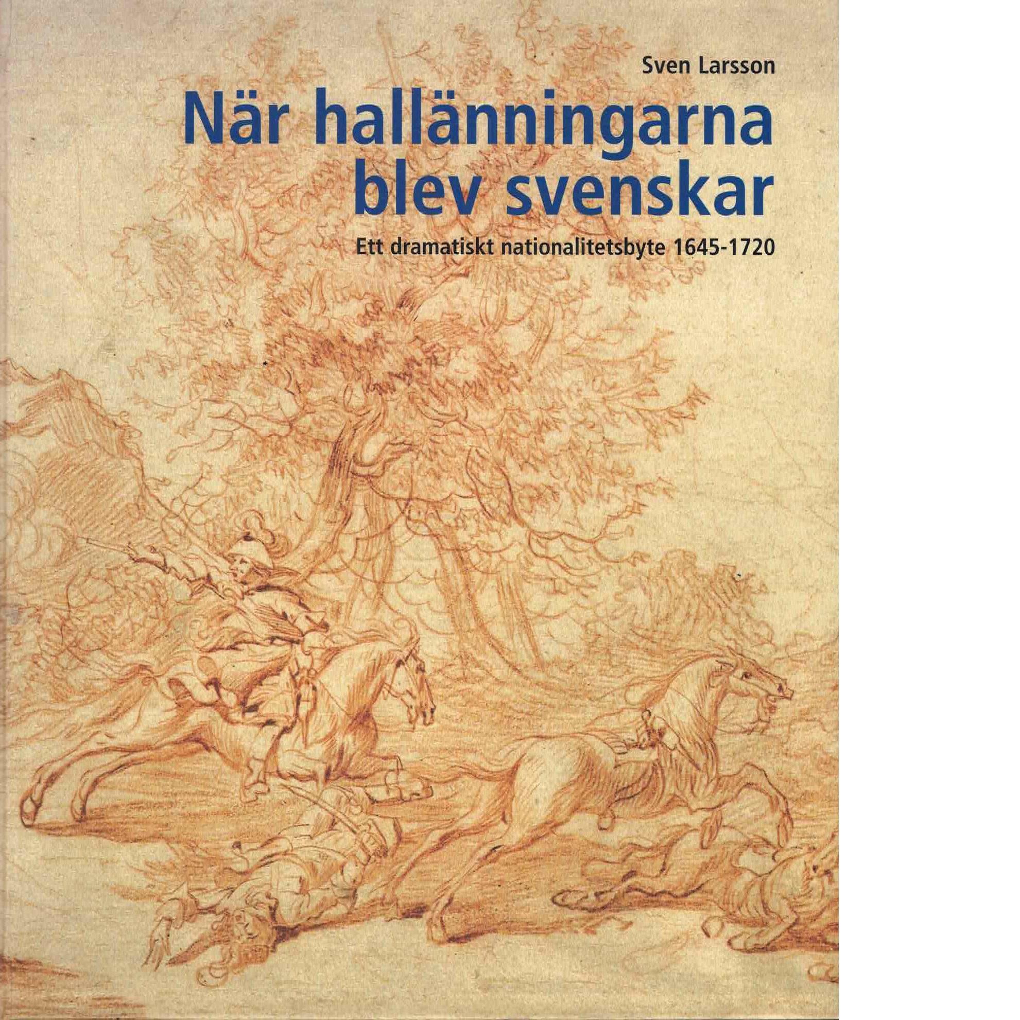 När hallänningarna blev svenskar : ett dramatiskt nationalitetsbyte 1645-1720 - Larsson, Sven