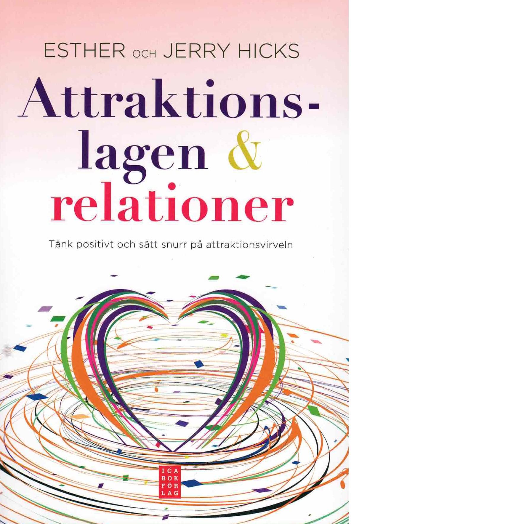 Attraktionslagen & relationer : tänk positivt och sätt snurr på attraktionsvirveln - Hicks, Esther och Hicks, Jerry