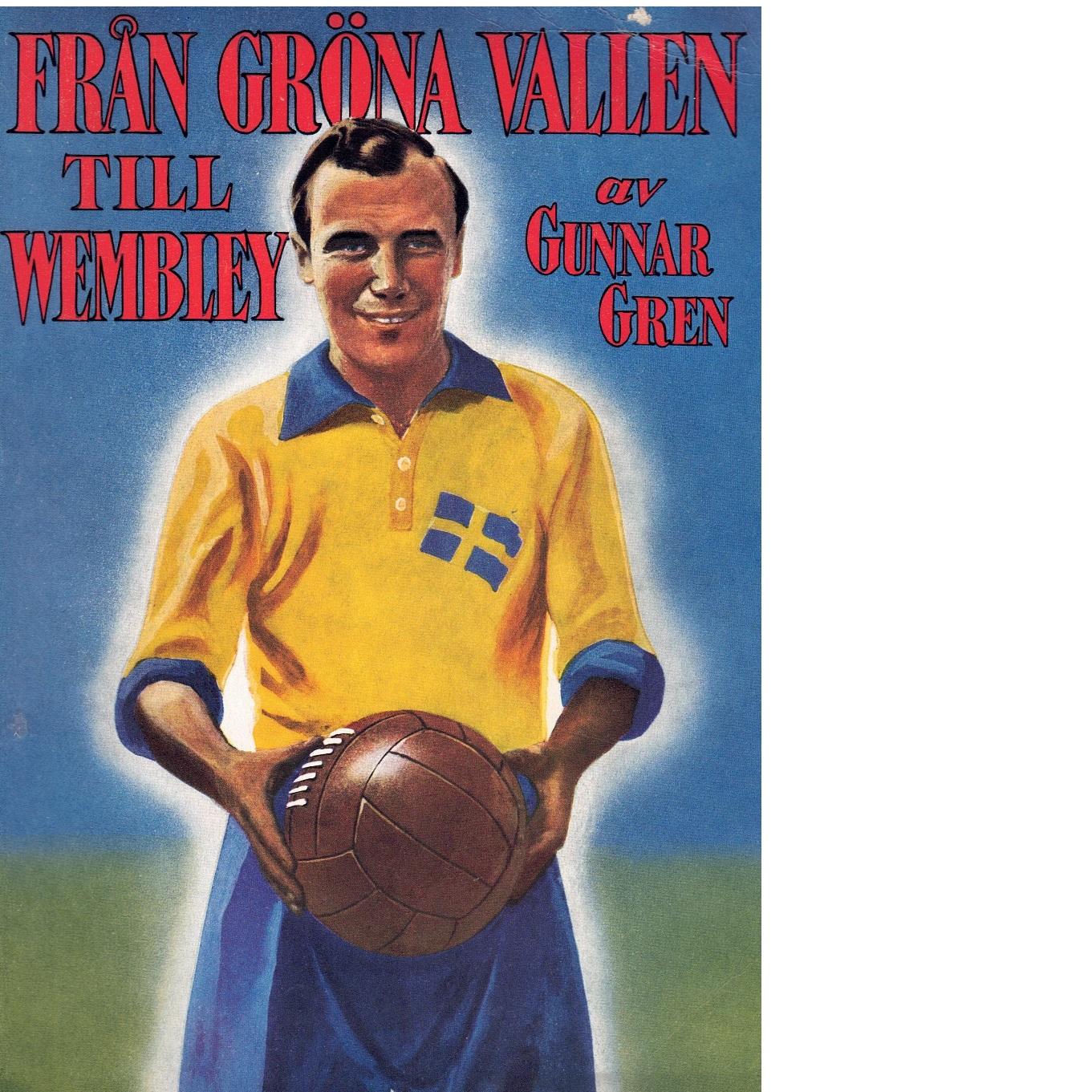 Från Gröna vallen till Wembley : berättelsen om en fotbollskarriär - Gren, Gunnar