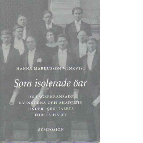 Som isolerade öar : de lagerkransade kvinnorna och akademin under 1900-talets första hälft - Markusson Winkvist, Hanna
