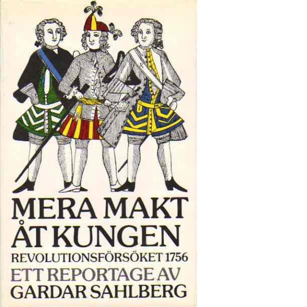Mera makt åt kungen : revolutionsförsöket 1756 : ett reportage - Sahlberg, Gardar