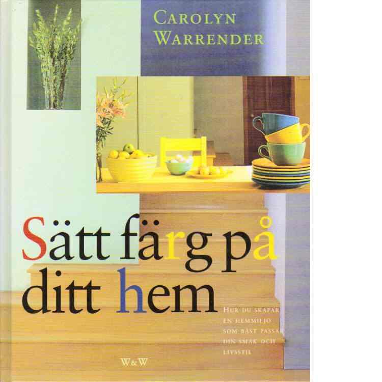 Sätt färg på ditt hem : hur du skapar en hemmiljö som bäst passar din smak och livsstil - Warrender, Carolyn