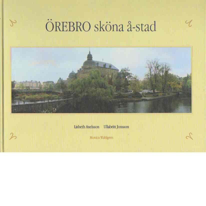 Örebro sköna å-stad - Axelsson, Lisbeth och Jonsson, Ullabritt