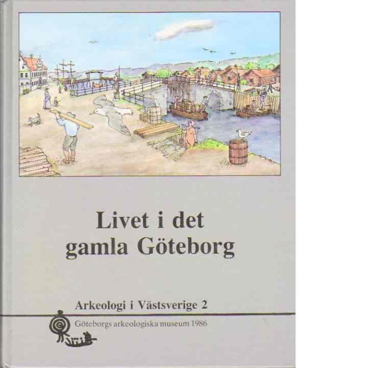 Livet i det gamla Göteborg - Arkeologi i Västsverige 2 - Andersson, Stina - Kihlberg Jönsson, Eva - Broo, Björn