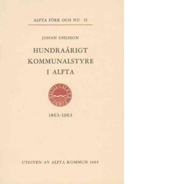 Alfta förr och nu II - hundraårigt kommunalstyre i Alfta - Ohlsson, Johan