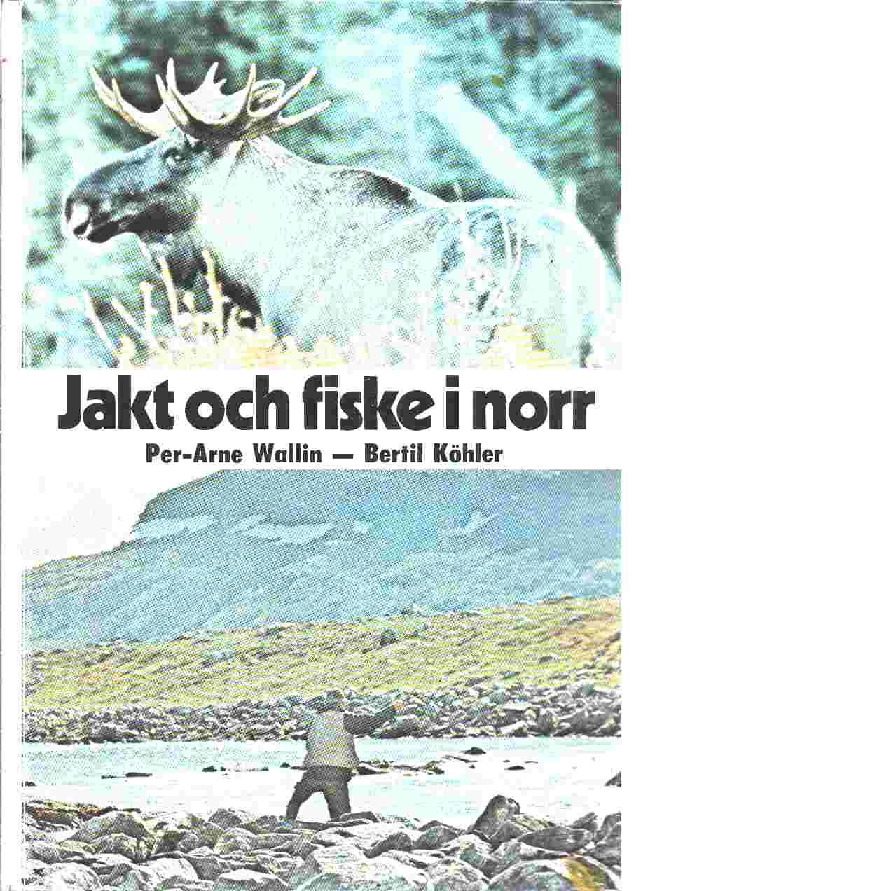 Jakt och fiske i norr - Wallin, Per-Arne   och  Köhler, Bertil