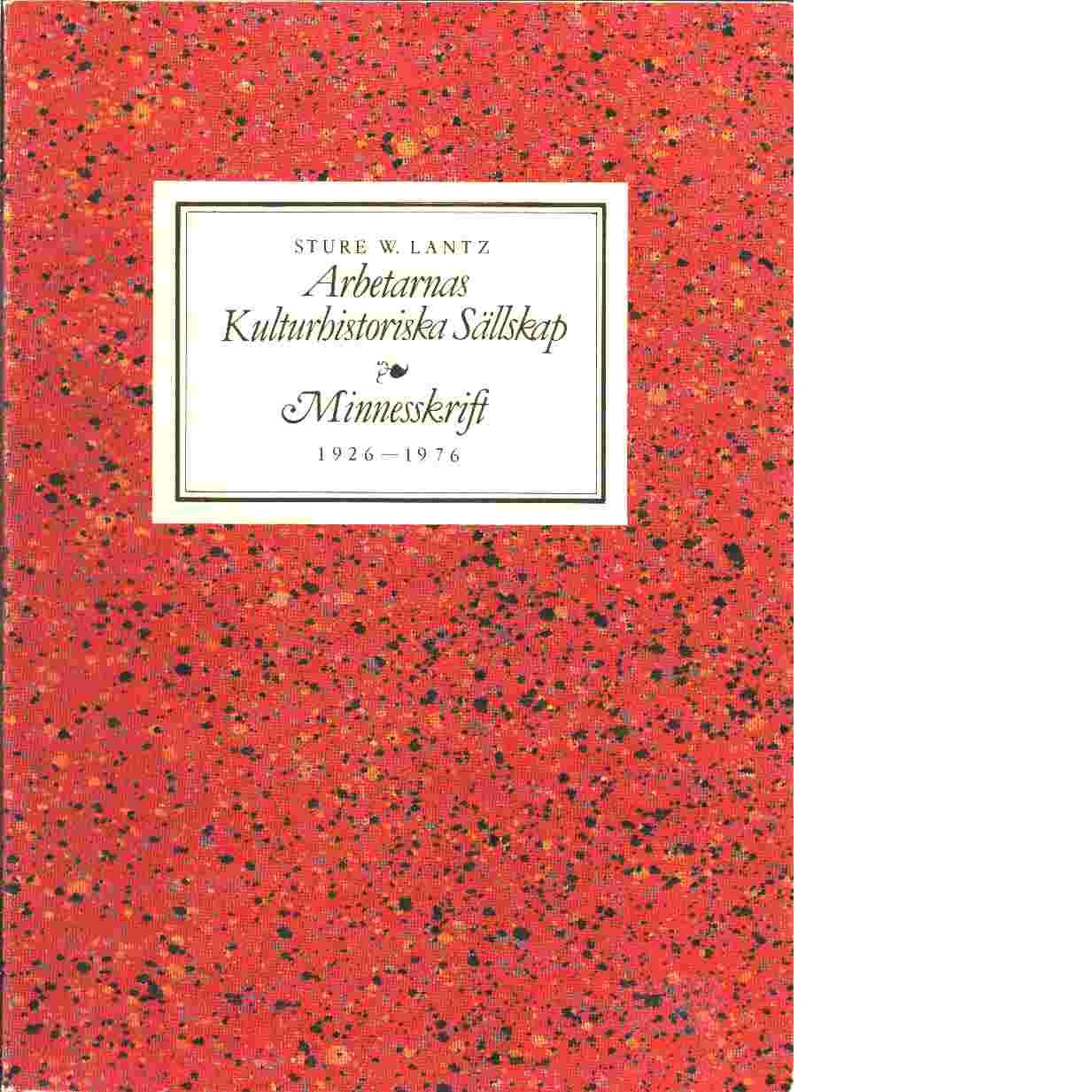 Arbetarnas kulturhistoriska sällskap 1926-1976 : minnesskrift - Lantz, Sture W.