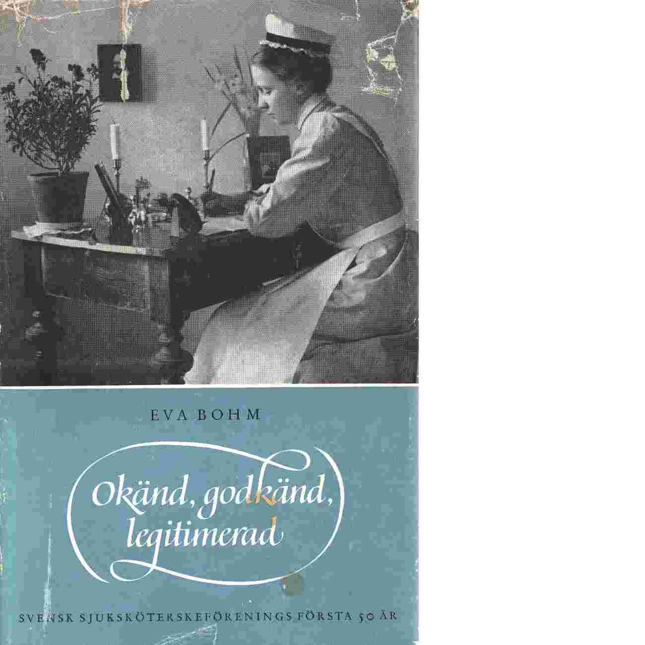 Okänd, godkänd, legitimerad  Svensk sjuksköterskeförenings första femtio år - Bohm, Eva